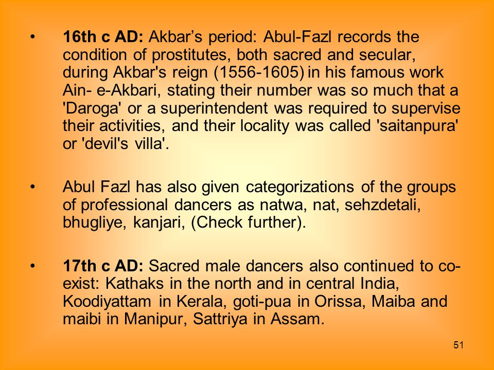 16th c AD: Akbar's period: Abul-Fazl records the condition of prostitutes, both sacred and secular, during Akbar s reign ( ) in his famous work Ain- e-Akbari, stating their number was so much that a Daroga or a superintendent was required to supervise their activities, and their locality was called saitanpura or devil s villa .