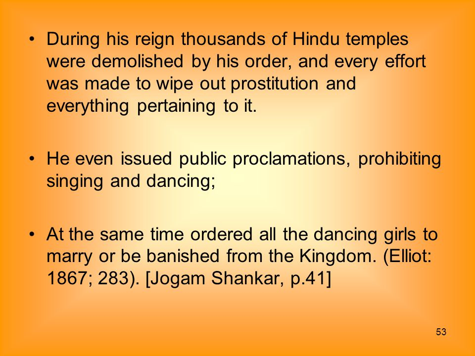 During his reign thousands of Hindu temples were demolished by his order, and every effort was made to wipe out prostitution and everything pertaining to it.