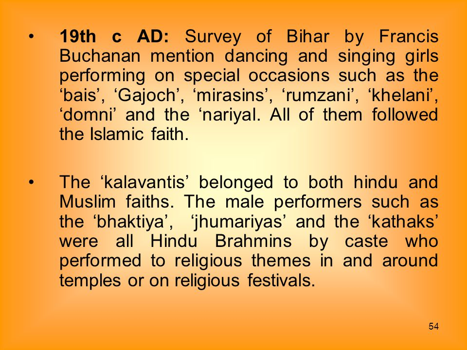 19th c AD: Survey of Bihar by Francis Buchanan mention dancing and singing girls performing on special occasions such as the 'bais', 'Gajoch', 'mirasins', 'rumzani', 'khelani', 'domni' and the 'nariyal. All of them followed the Islamic faith.