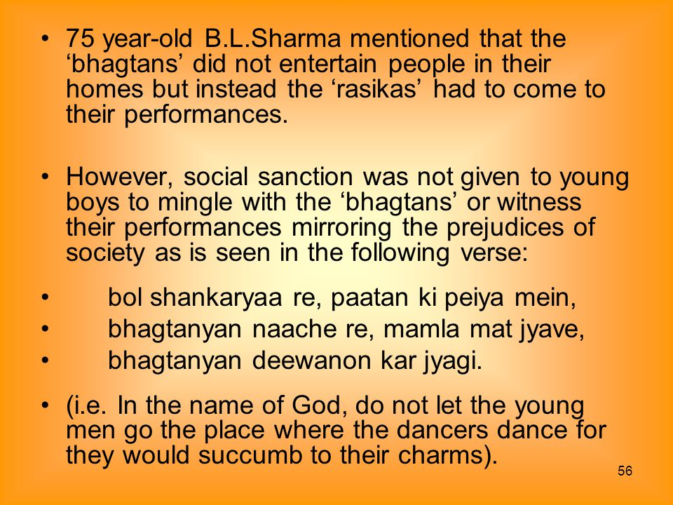 75 year-old B.L.Sharma mentioned that the 'bhagtans' did not entertain people in their homes but instead the 'rasikas' had to come to their performances.
