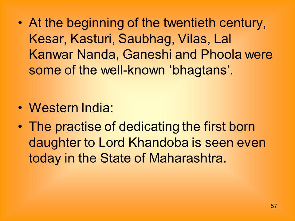 At the beginning of the twentieth century, Kesar, Kasturi, Saubhag, Vilas, Lal Kanwar Nanda, Ganeshi and Phoola were some of the well-known 'bhagtans'.