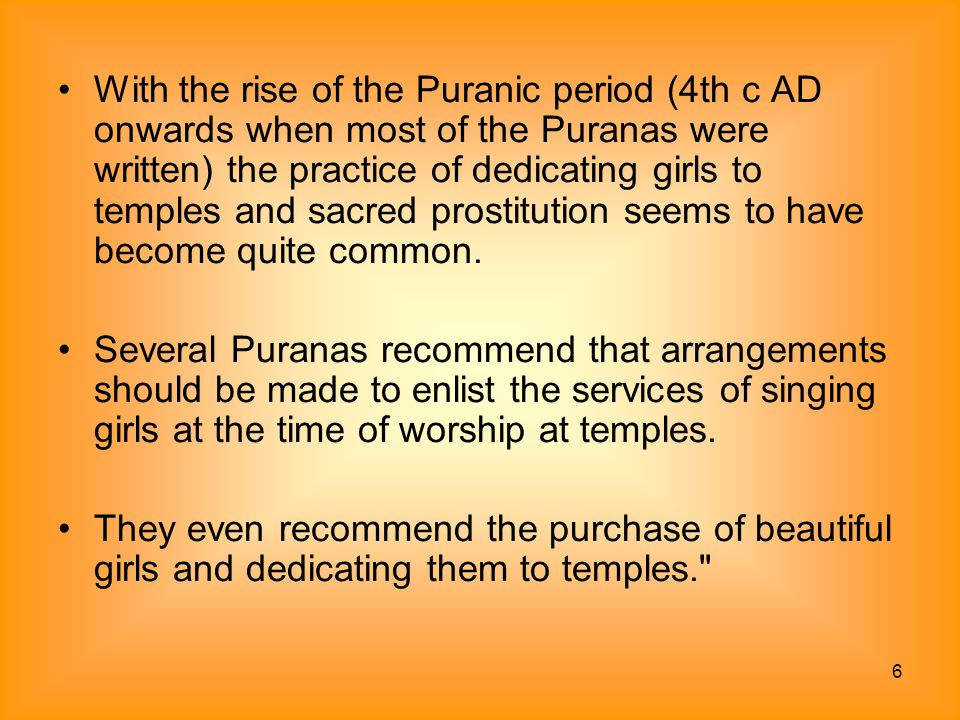 With the rise of the Puranic period (4th c AD onwards when most of the Puranas were written) the practice of dedicating girls to temples and sacred prostitution seems to have become quite common.