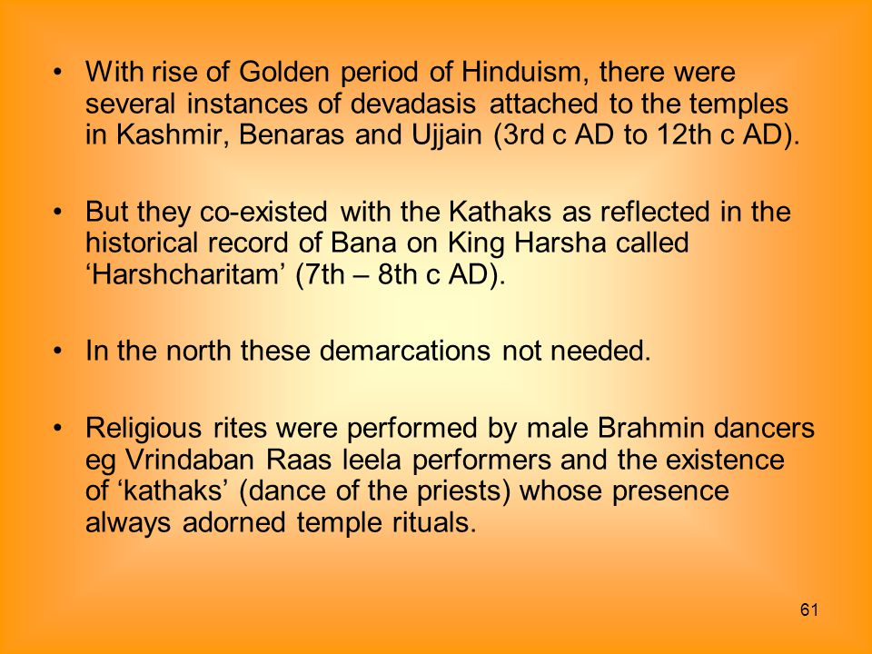 With rise of Golden period of Hinduism, there were several instances of devadasis attached to the temples in Kashmir, Benaras and Ujjain (3rd c AD to 12th c AD).