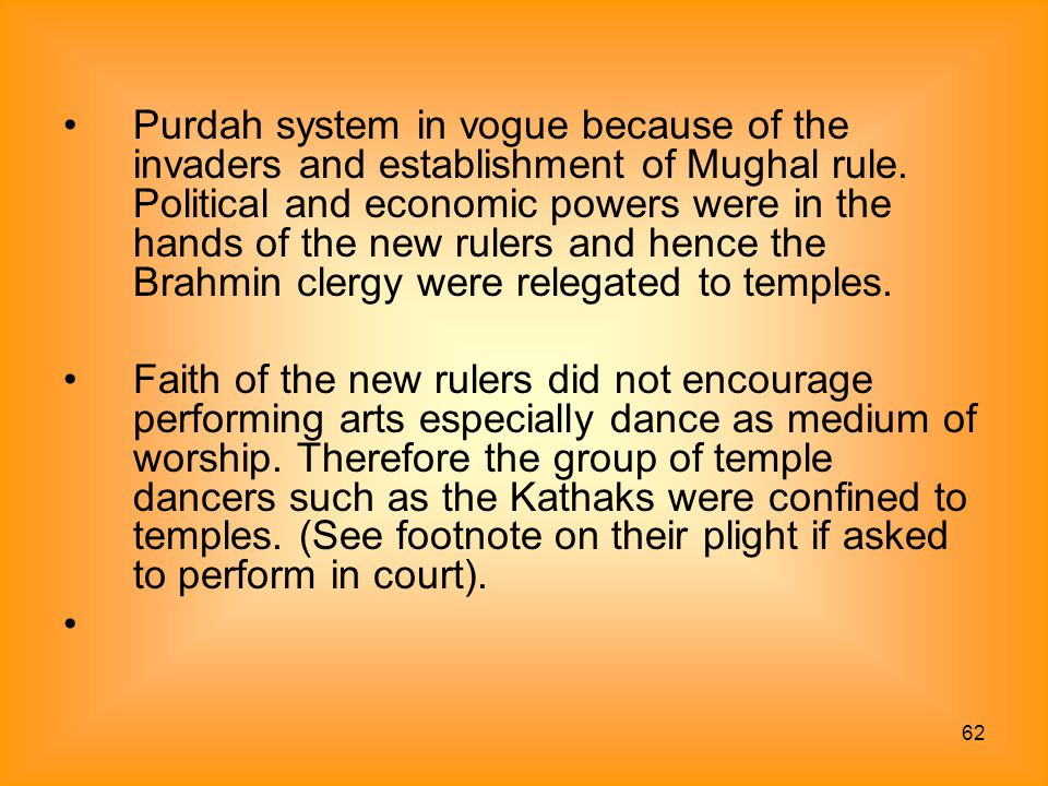 Purdah system in vogue because of the invaders and establishment of Mughal rule. Political and economic powers were in the hands of the new rulers and hence the Brahmin clergy were relegated to temples.