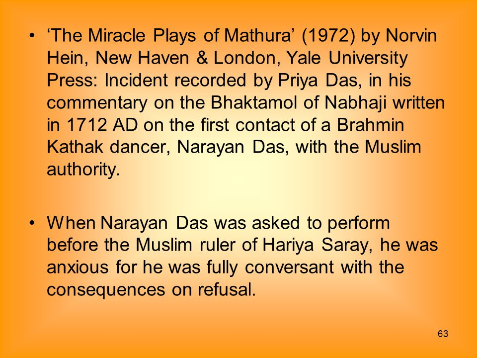 'The Miracle Plays of Mathura' (1972) by Norvin Hein, New Haven & London, Yale University Press: Incident recorded by Priya Das, in his commentary on the Bhaktamol of Nabhaji written in 1712 AD on the first contact of a Brahmin Kathak dancer, Narayan Das, with the Muslim authority.