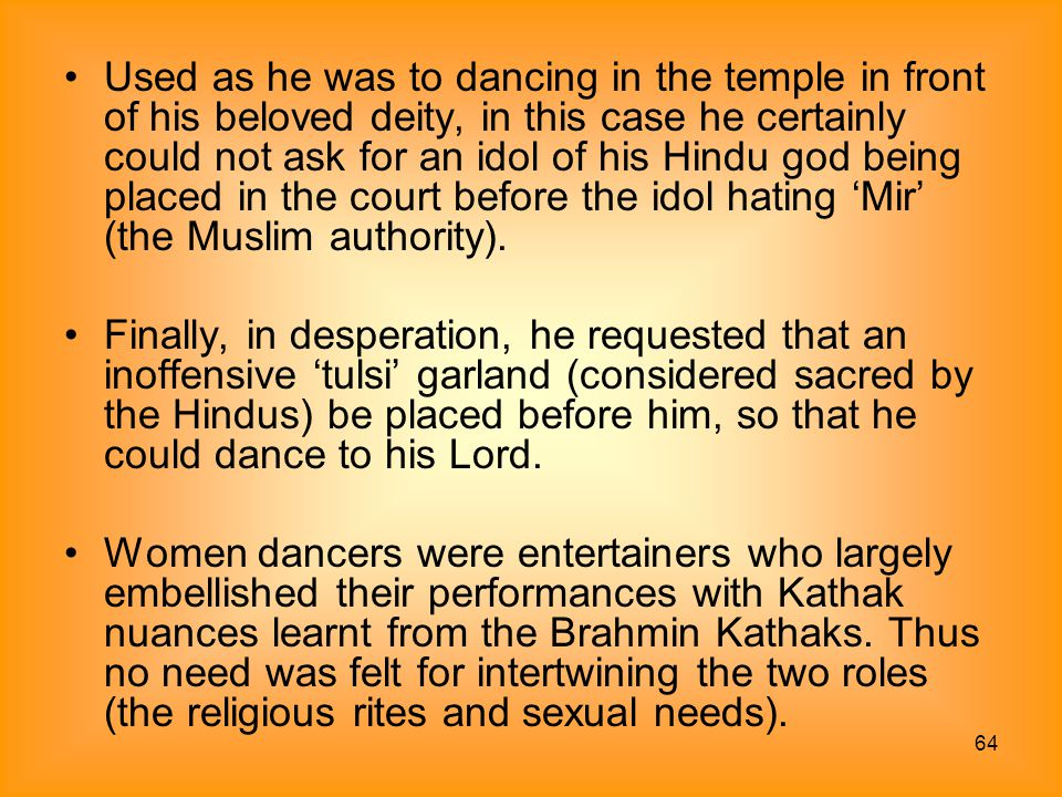 Used as he was to dancing in the temple in front of his beloved deity, in this case he certainly could not ask for an idol of his Hindu god being placed in the court before the idol hating 'Mir' (the Muslim authority).