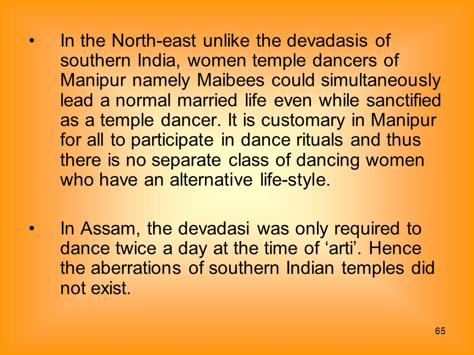In the North-east unlike the devadasis of southern India, women temple dancers of Manipur namely Maibees could simultaneously lead a normal married life even while sanctified as a temple dancer. It is customary in Manipur for all to participate in dance rituals and thus there is no separate class of dancing women who have an alternative life-style.