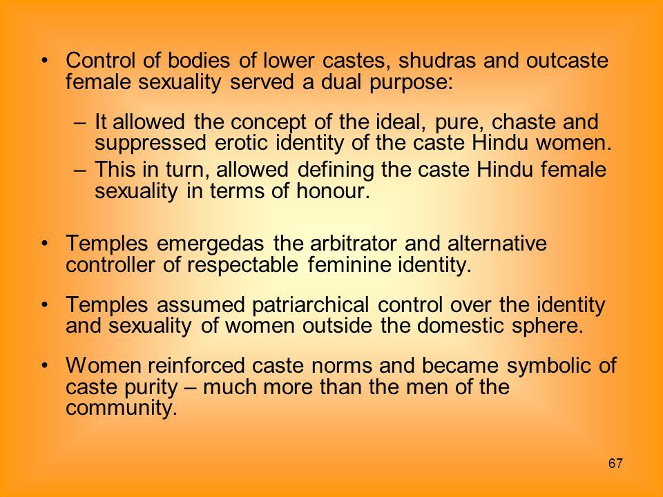 Control of bodies of lower castes, shudras and outcaste female sexuality served a dual purpose: