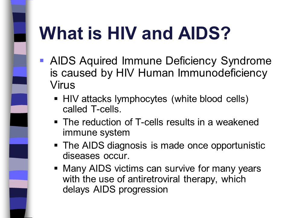 What is HIV and AIDS AIDS Aquired Immune Deficiency Syndrome is caused by HIV Human Immunodeficiency Virus.