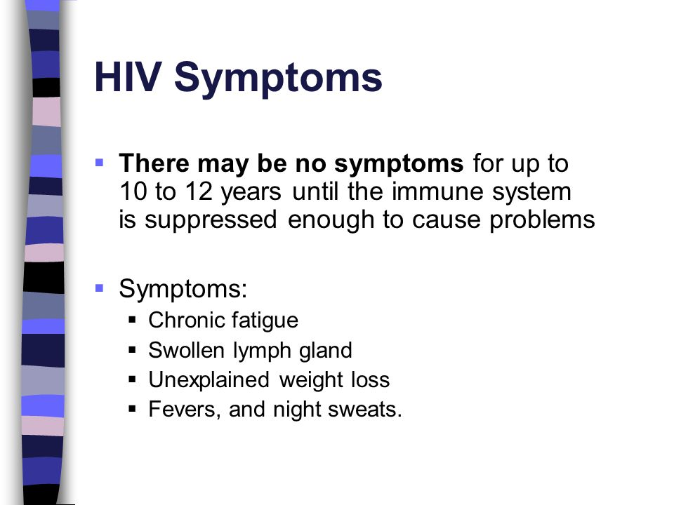HIV Symptoms There may be no symptoms for up to 10 to 12 years until the immune system is suppressed enough to cause problems.