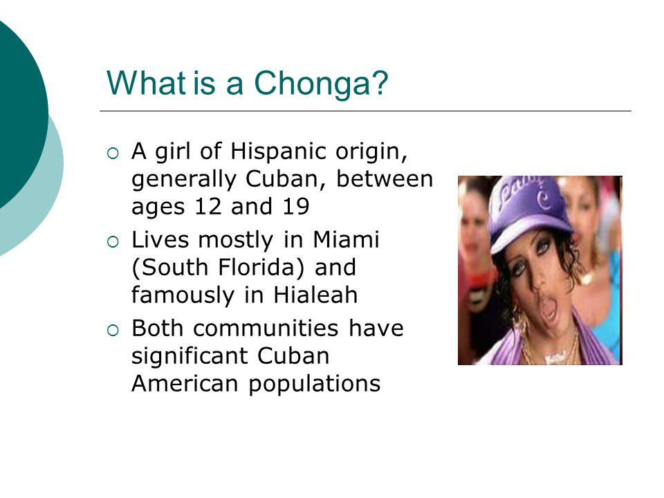 What is a Chonga A girl of Hispanic origin, generally Cuban, between ages 12 and 19. Lives mostly in Miami (South Florida) and famously in Hialeah.