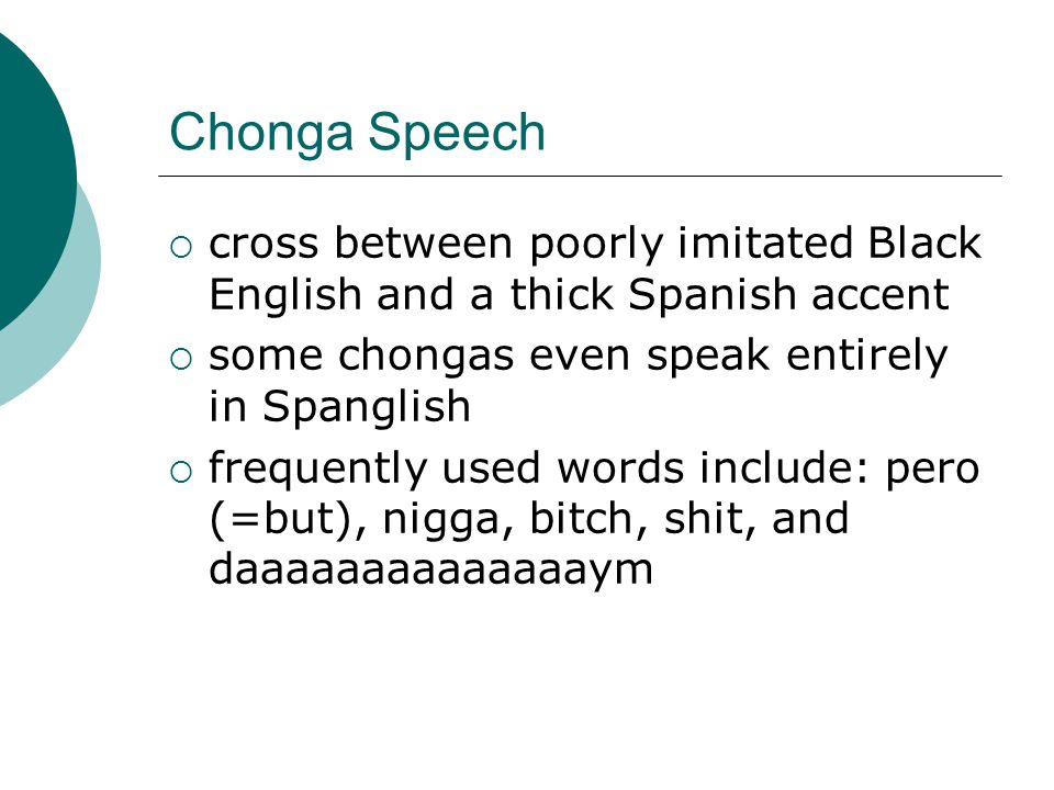 Chonga Speech cross between poorly imitated Black English and a thick Spanish accent. some chongas even speak entirely in Spanglish.
