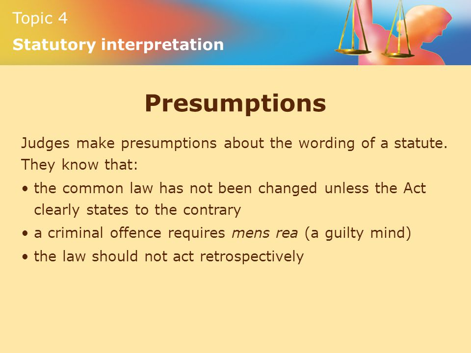 Presumptions Judges make presumptions about the wording of a statute. They know that: the common law has not been changed unless the Act.