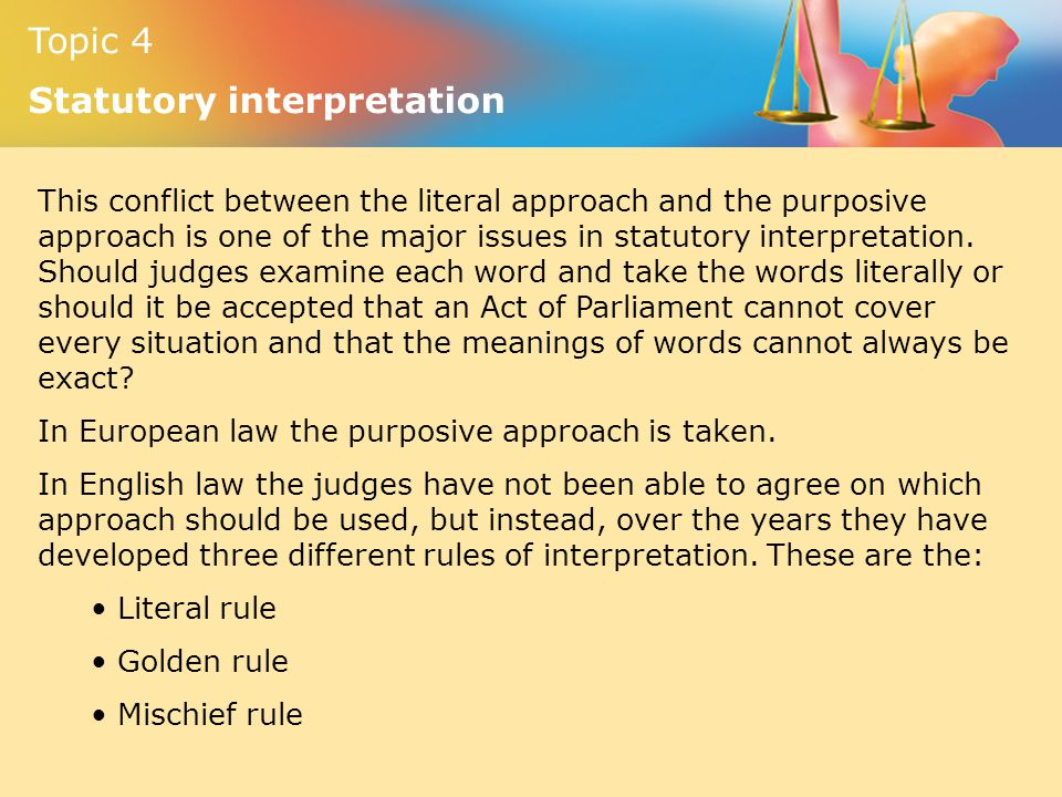 This conflict between the literal approach and the purposive approach is one of the major issues in statutory interpretation. Should judges examine each word and take the words literally or should it be accepted that an Act of Parliament cannot cover every situation and that the meanings of words cannot always be exact