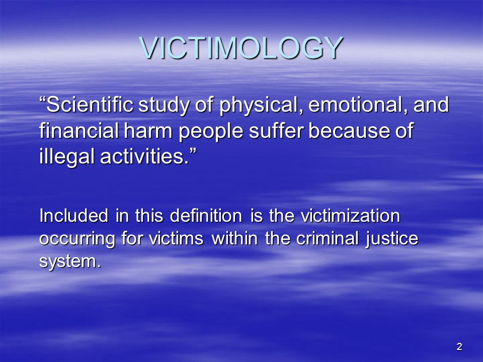 VICTIMOLOGY Scientific study of physical, emotional, and financial harm people suffer because of illegal activities.