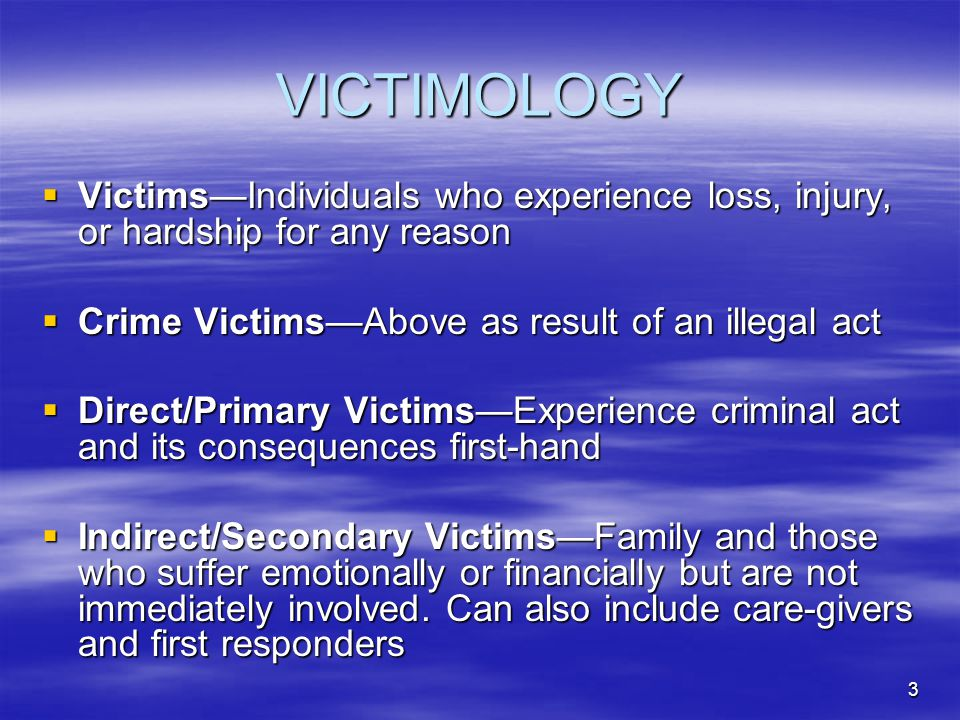 VICTIMOLOGY Victims—Individuals who experience loss, injury, or hardship for any reason. Crime Victims—Above as result of an illegal act.