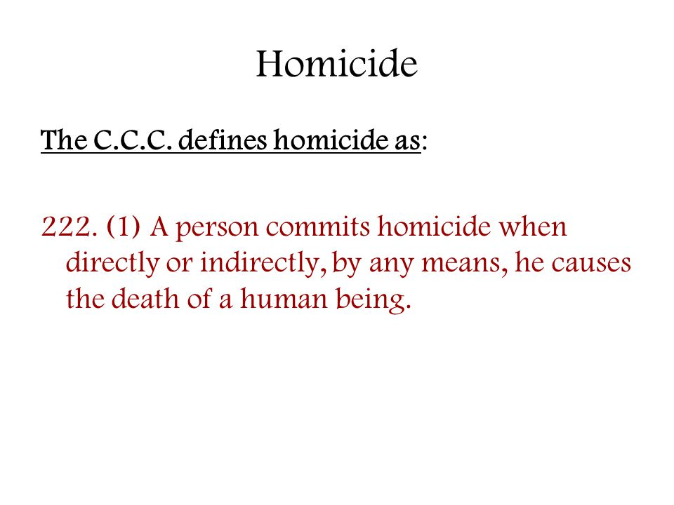 Homicide The C.C.C. defines homicide as: