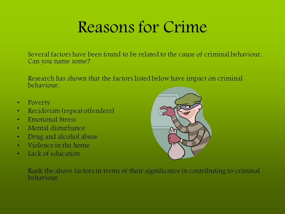 Reasons for Crime Several factors have been found to be related to the cause of criminal behaviour. Can you name some