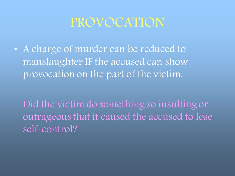 PROVOCATION A charge of murder can be reduced to manslaughter IF the accused can show provocation on the part of the victim.