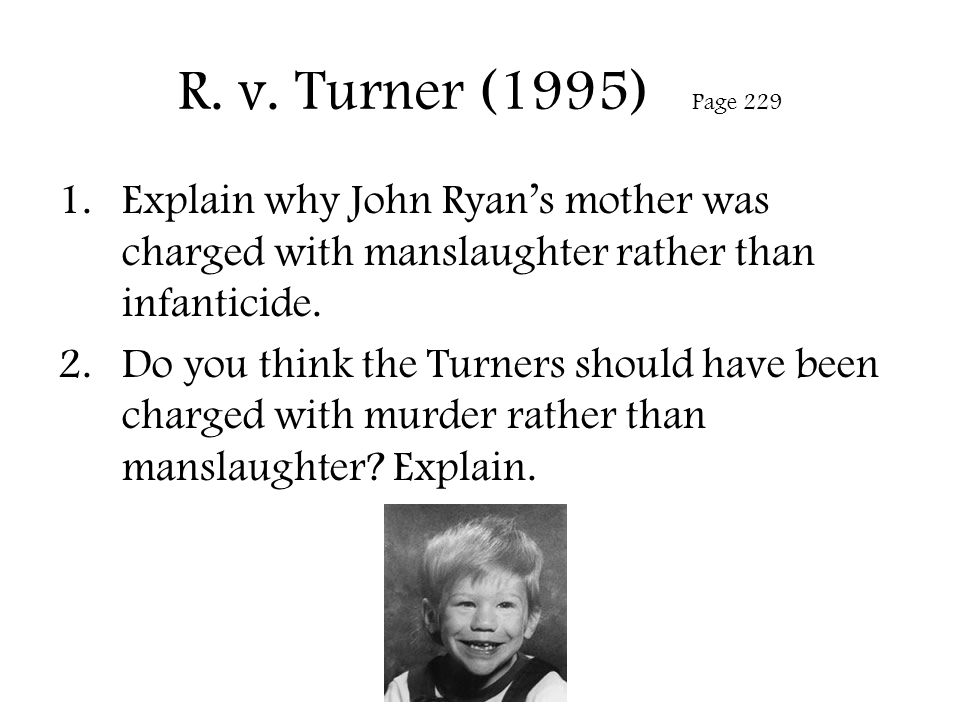 R. v. Turner (1995) Page 229 Explain why John Ryan's mother was charged with manslaughter rather than infanticide.