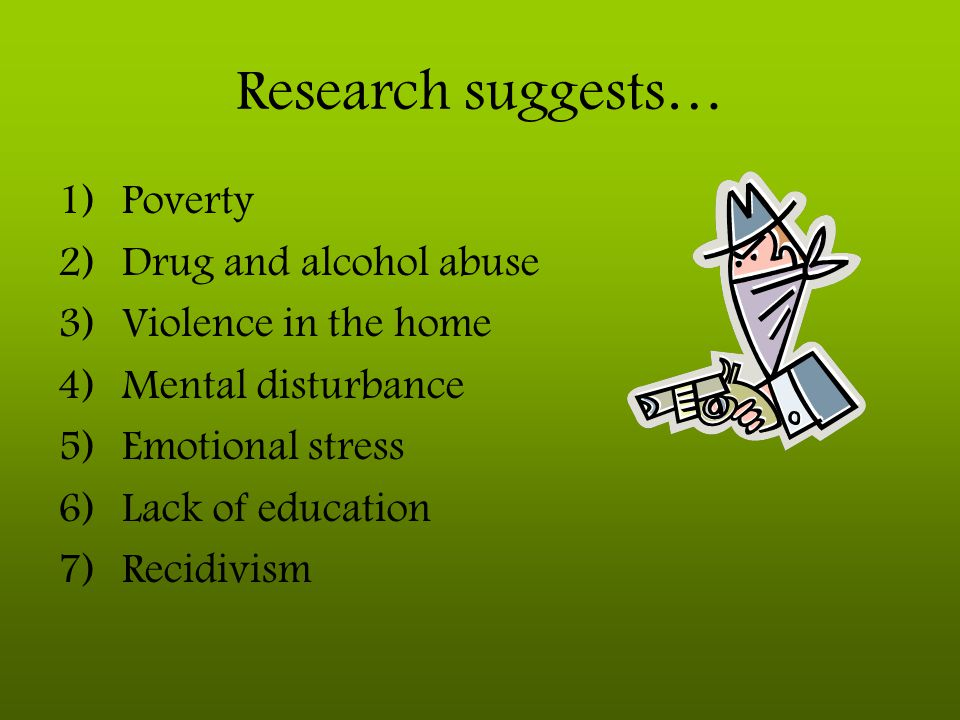 Research suggests… Poverty Drug and alcohol abuse Violence in the home