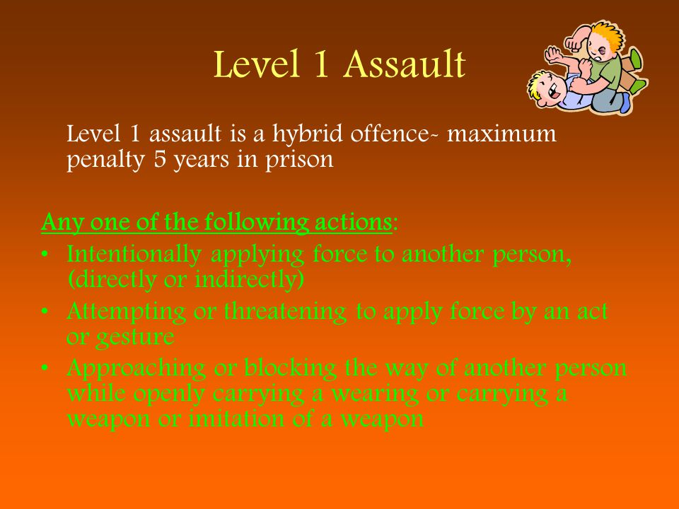 Level 1 Assault Level 1 assault is a hybrid offence- maximum penalty 5 years in prison. Any one of the following actions: