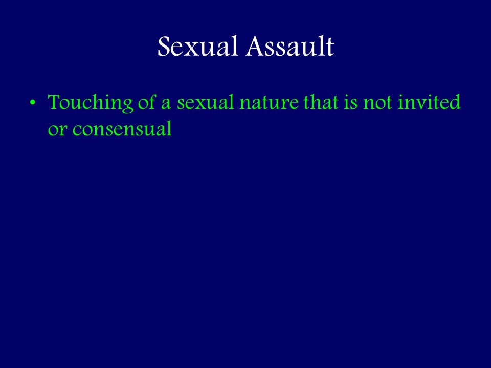 Sexual Assault Touching of a sexual nature that is not invited or consensual