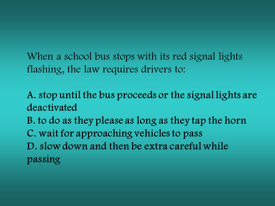 When a school bus stops with its red signal lights flashing, the law requires drivers to: A. stop until the bus proceeds or the signal lights are deactivated B. to do as they please as long as they tap the horn C. wait for approaching vehicles to pass D. slow down and then be extra careful while passing