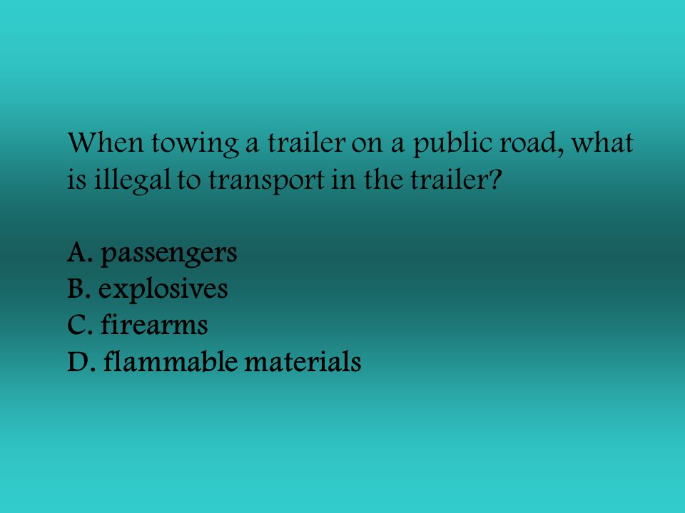 When towing a trailer on a public road, what is illegal to transport in the trailer.