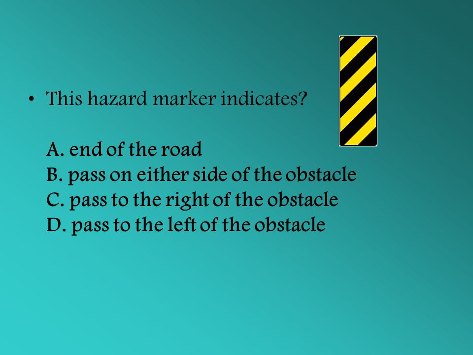 This hazard marker indicates. A. end of the road B