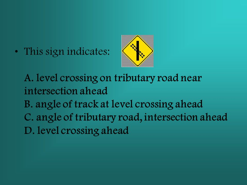 This sign indicates: A. level crossing on tributary road near intersection ahead B. angle of track at level crossing ahead C. angle of tributary road, intersection ahead D. level crossing ahead