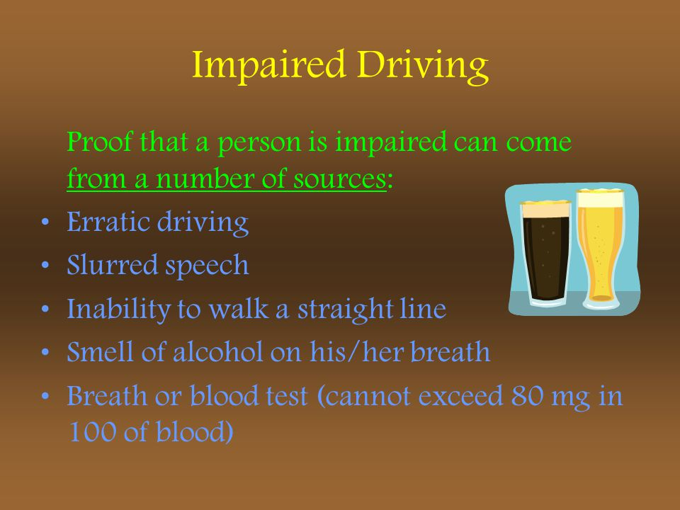 Impaired Driving Proof that a person is impaired can come from a number of sources: Erratic driving.
