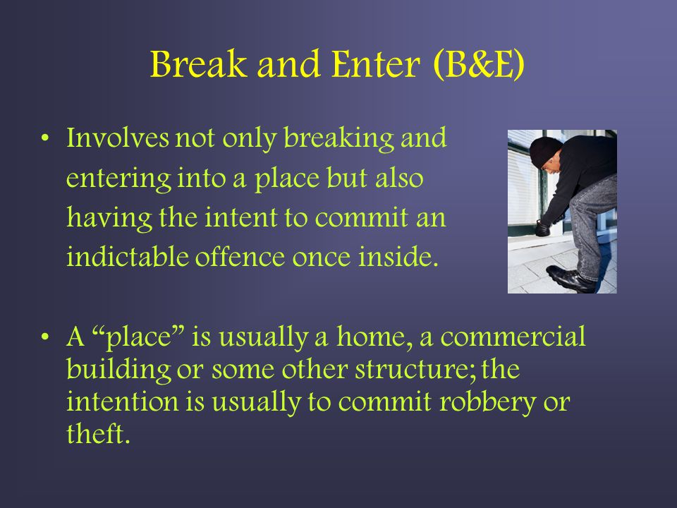 Break and Enter (B&E) Involves not only breaking and