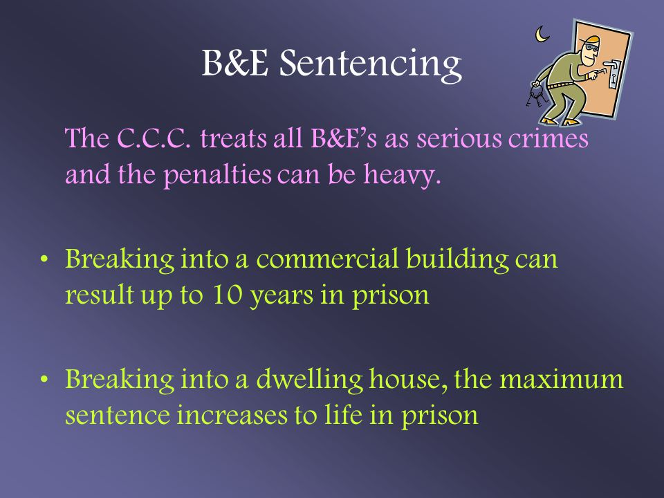 B&E Sentencing The C.C.C. treats all B&E's as serious crimes and the penalties can be heavy.