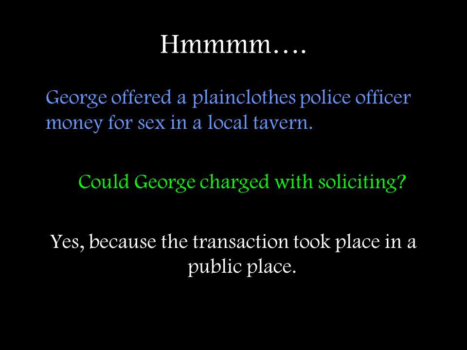 Hmmmm…. George offered a plainclothes police officer money for sex in a local tavern. Could George charged with soliciting