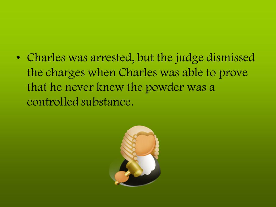 Charles was arrested, but the judge dismissed the charges when Charles was able to prove that he never knew the powder was a controlled substance.