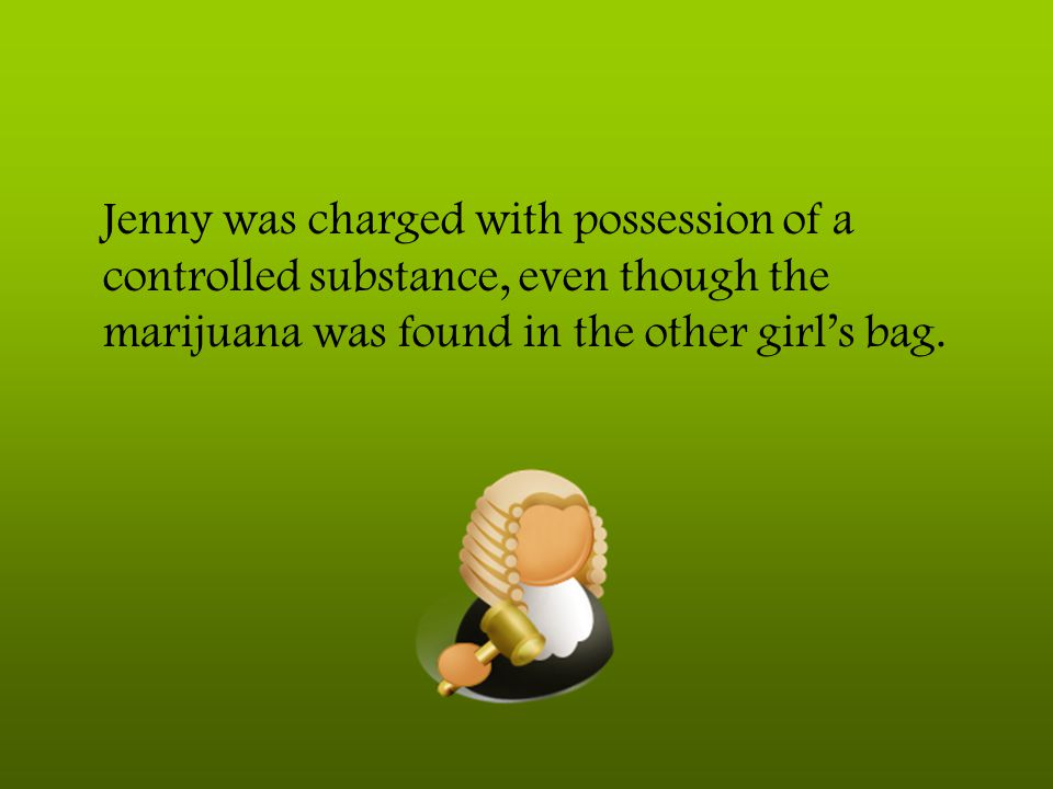 Jenny was charged with possession of a controlled substance, even though the marijuana was found in the other girl's bag.