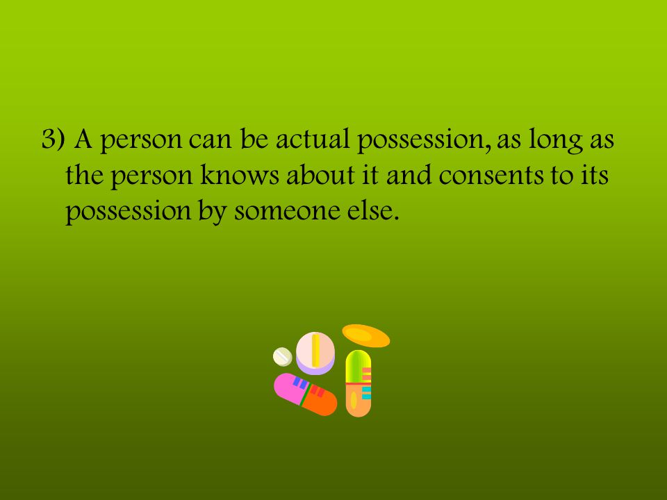 3) A person can be actual possession, as long as the person knows about it and consents to its possession by someone else.