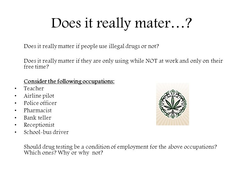 Does it really mater… Does it really matter if people use illegal drugs or not