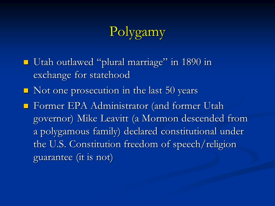 Polygamy Utah outlawed plural marriage in 1890 in exchange for statehood. Not one prosecution in the last 50 years.