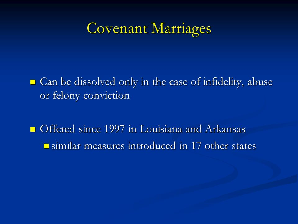 Covenant Marriages Can be dissolved only in the case of infidelity, abuse or felony conviction. Offered since 1997 in Louisiana and Arkansas.