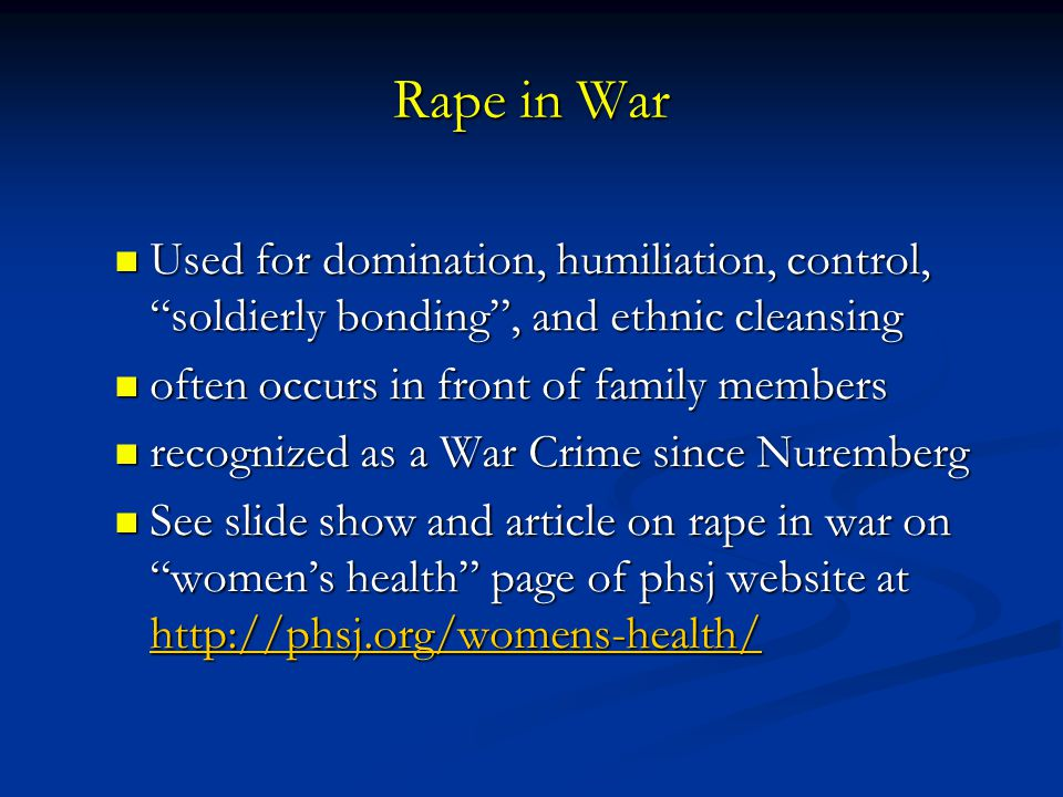 Rape in War Used for domination, humiliation, control, soldierly bonding , and ethnic cleansing. often occurs in front of family members.