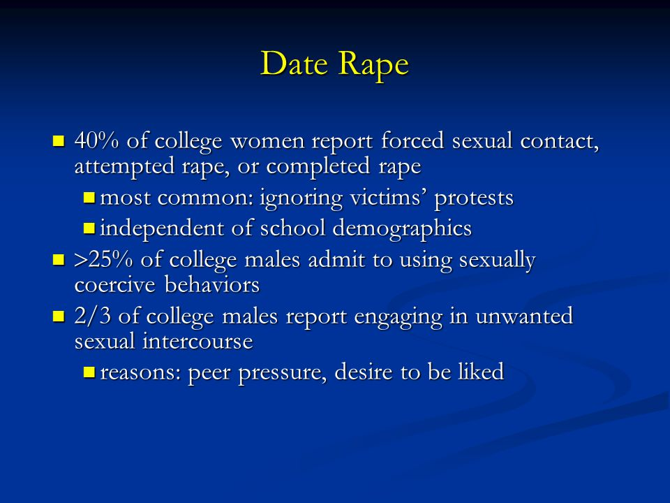 Date Rape 40% of college women report forced sexual contact, attempted rape, or completed rape. most common: ignoring victims' protests.