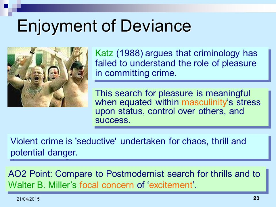 Enjoyment of Deviance Katz (1988) argues that criminology has failed to understand the role of pleasure in committing crime.
