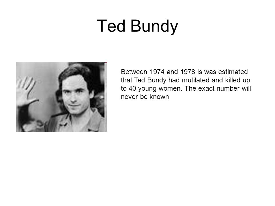 Ted Bundy Between 1974 and 1978 is was estimated that Ted Bundy had mutilated and killed up to 40 young women.