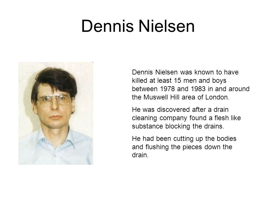 Dennis Nielsen Dennis Nielsen was known to have killed at least 15 men and boys between 1978 and 1983 in and around the Muswell Hill area of London.