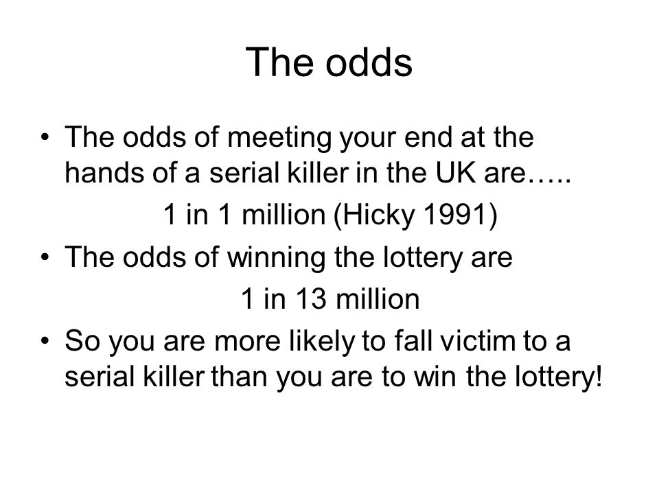 The odds The odds of meeting your end at the hands of a serial killer in the UK are….. 1 in 1 million (Hicky 1991)
