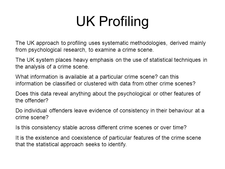 UK Profiling The UK approach to profiling uses systematic methodologies, derived mainly from psychological research, to examine a crime scene.