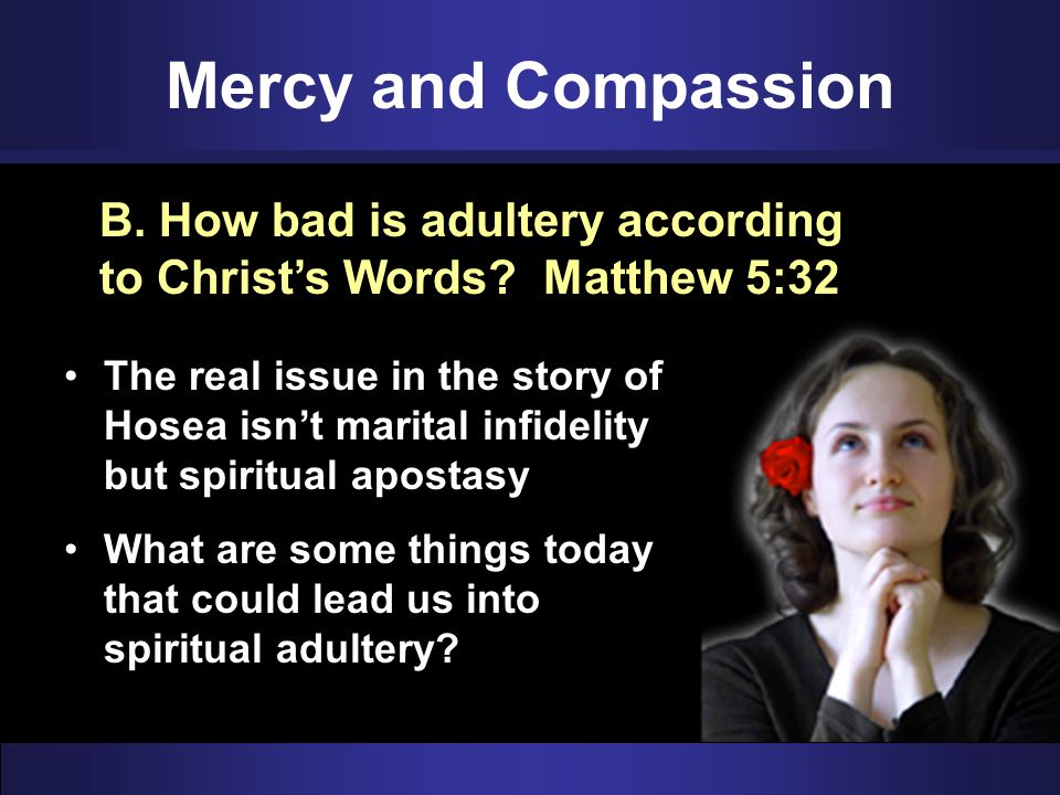 Mercy and Compassion B. How bad is adultery according to Christ's Words Matthew 5:32.