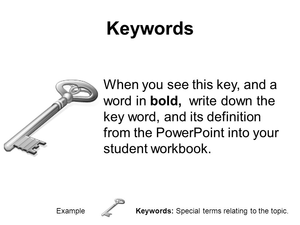 Keywords When you see this key, and a word in bold, write down the key word, and its definition from the PowerPoint into your student workbook.